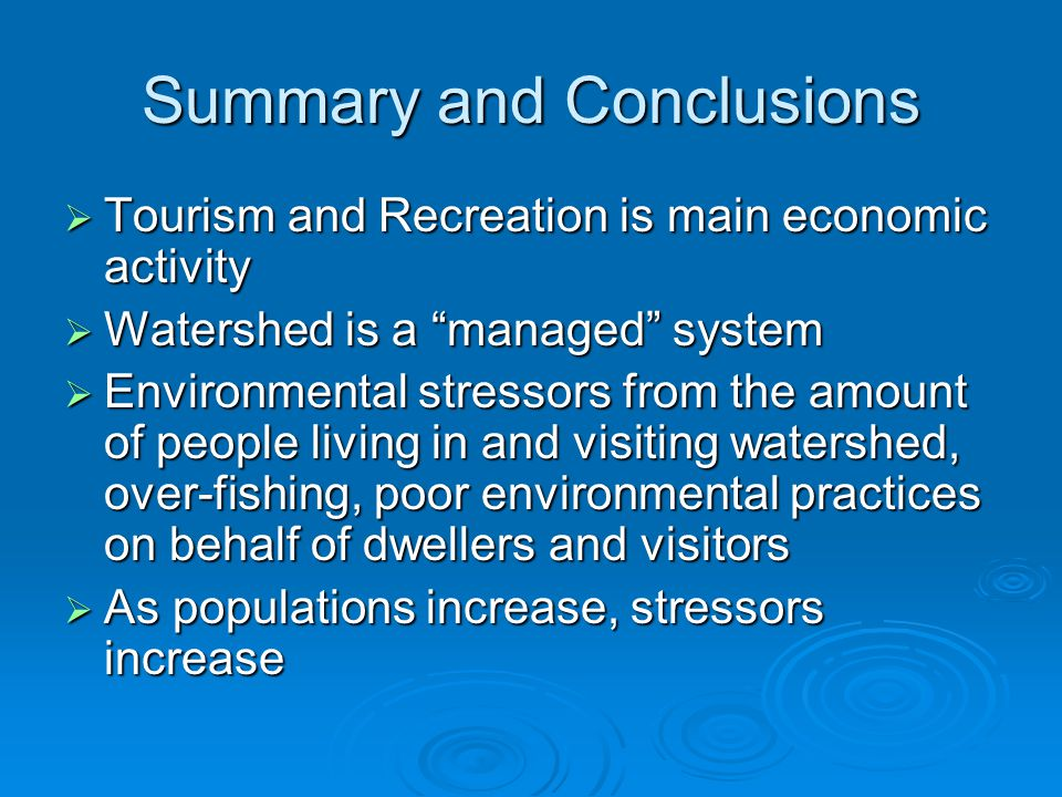 "Summary and Conclusions  Tourism and Recreation is main economic activity  Watershed is a ""managed"" system  Environmental stressors from the amount"
