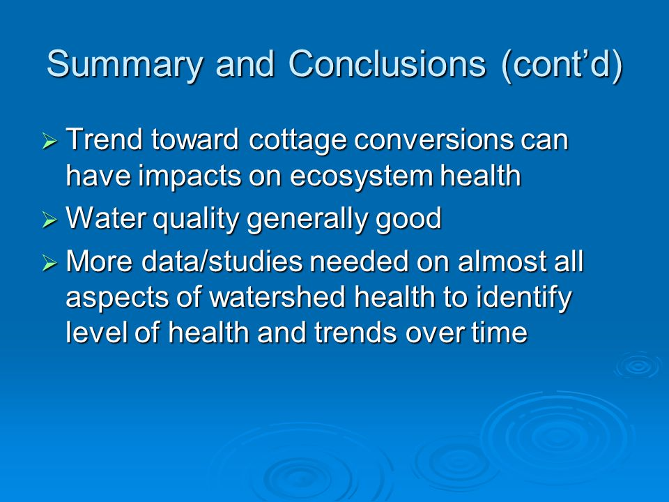 Summary and Conclusions (cont'd)  Trend toward cottage conversions can have impacts on ecosystem health  Water quality generally good  More data/st