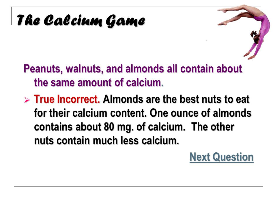 Peanuts, walnuts, and almonds all contain about the same amount of calcium.