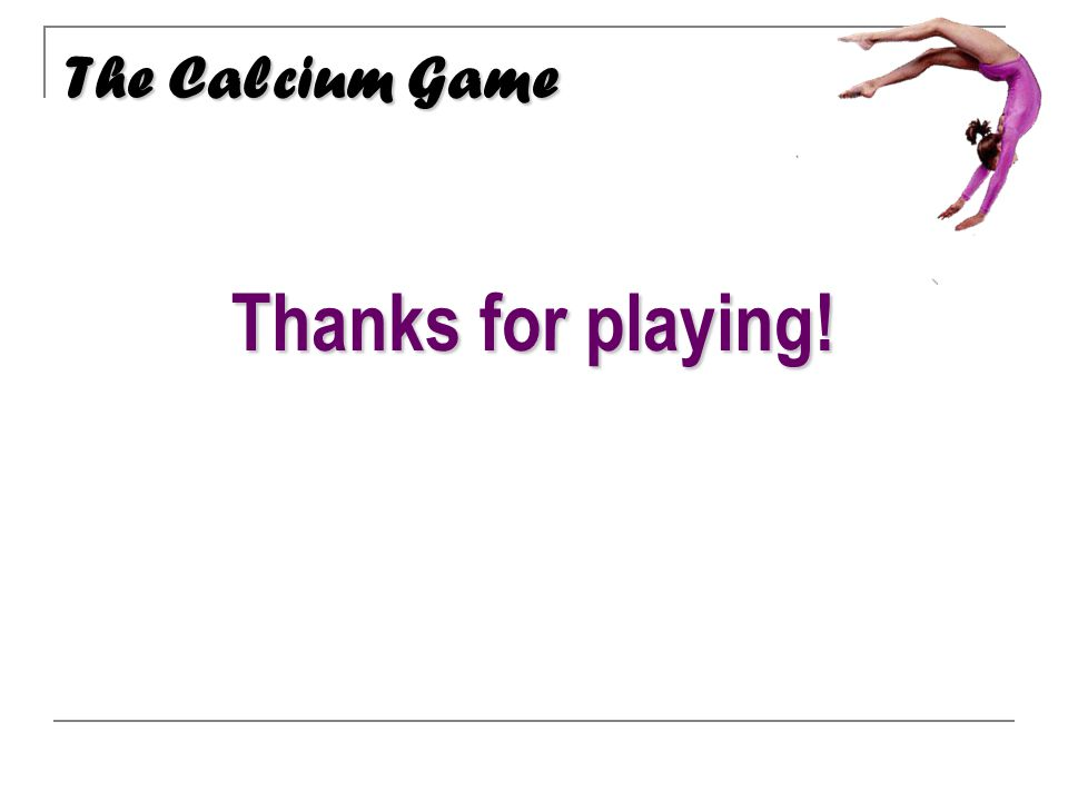 Thanks for playing! The Calcium Game