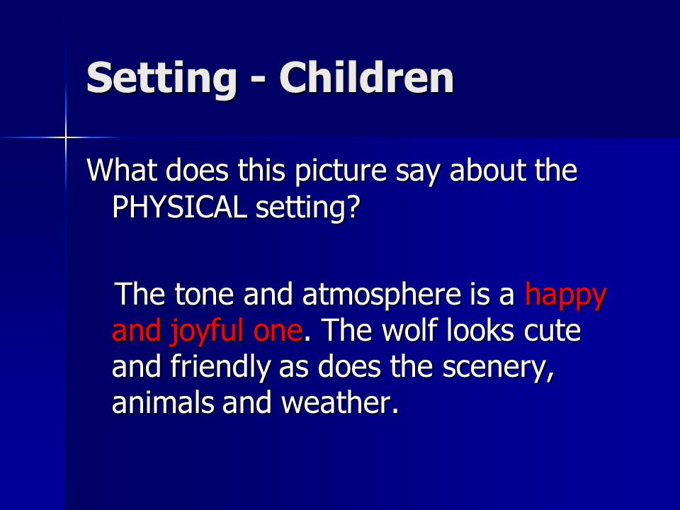 Setting - Children What does this picture say about the PHYSICAL setting? The tone and atmosphere is a happy and joyful one. The wolf looks cute and f