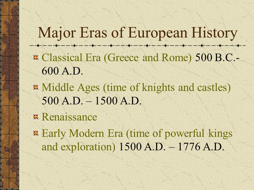 Major Eras of European History Classical Era (Greece and Rome) 500 B.C.- 600 A.D. Middle Ages (time of knights and castles) 500 A.D. – 1500 A.D. Renai