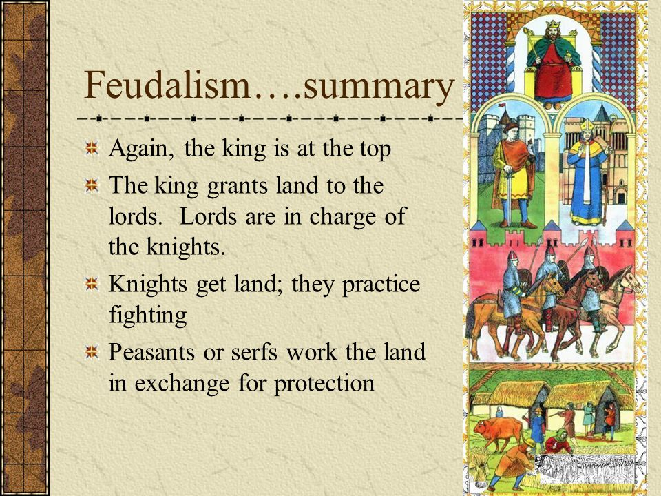 Feudalism….summary Again, the king is at the top The king grants land to the lords.