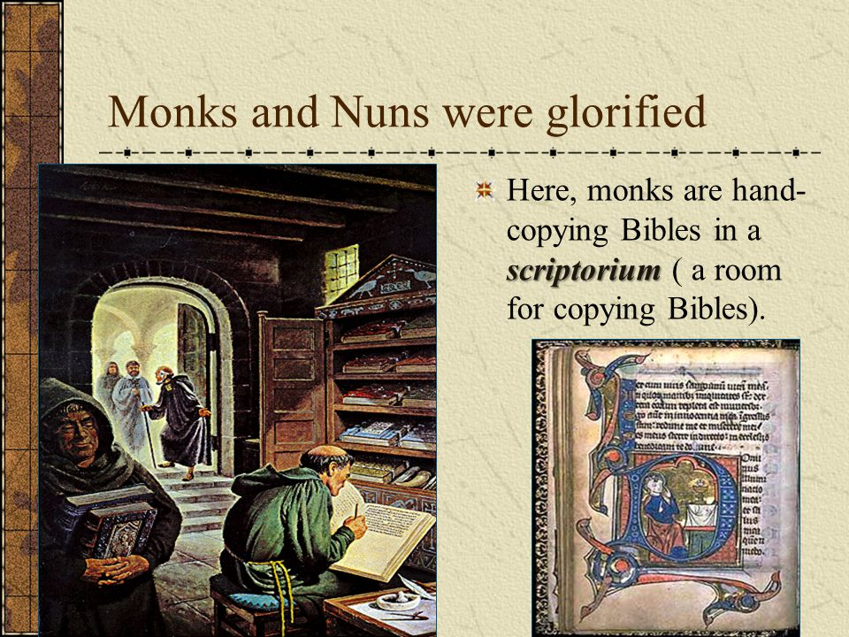 Monks and Nuns were glorified scriptorium Here, monks are hand- copying Bibles in a scriptorium ( a room for copying Bibles).