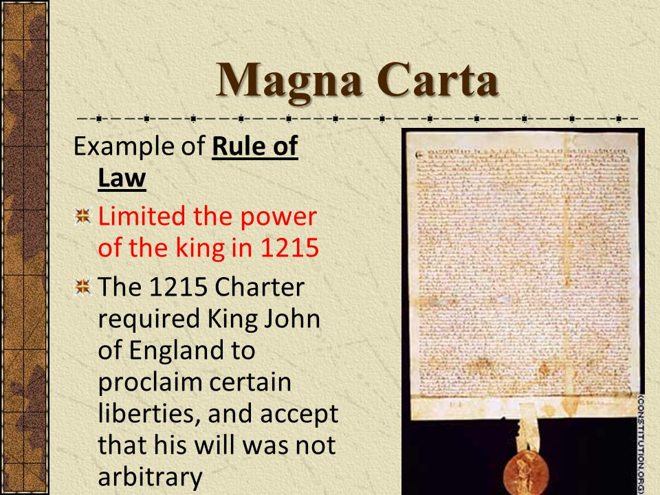 Magna Carta Example of Rule of Law Limited the power of the king in 1215 The 1215 Charter required King John of England to proclaim certain liberties, and accept that his will was not arbitrary