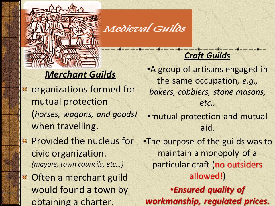 Merchant Guilds organizations formed for mutual protection ( horses, wagons, and goods) when travelling.