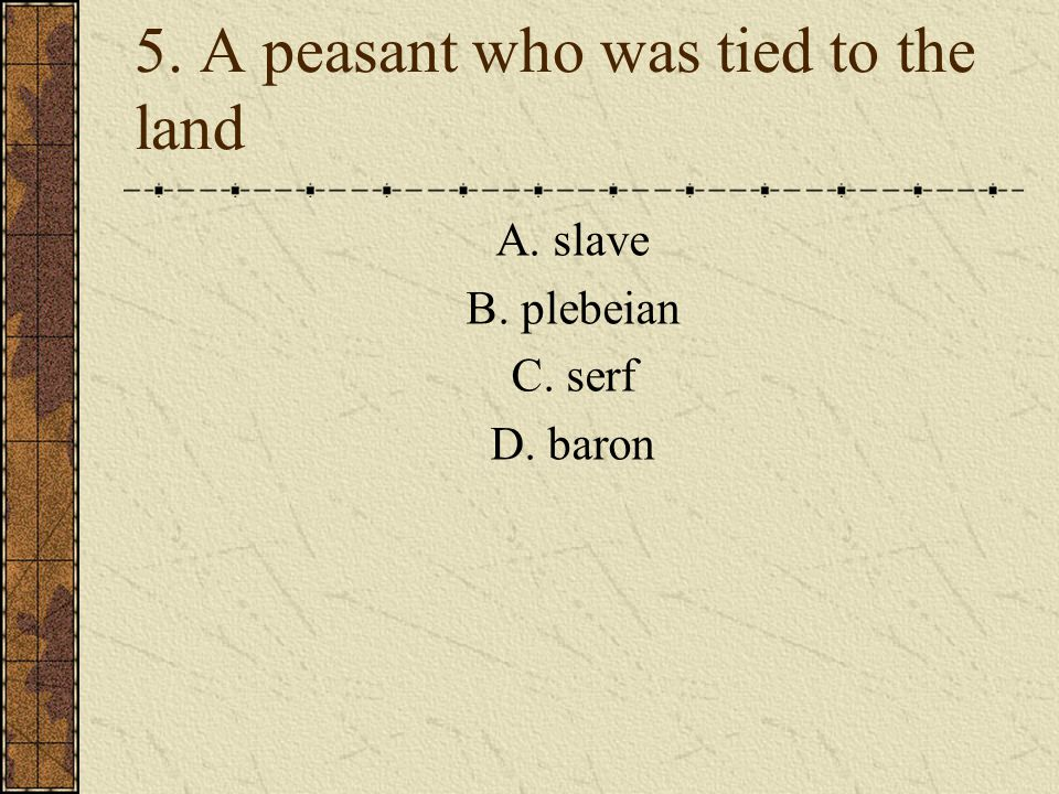 5. A peasant who was tied to the land A. slave B. plebeian C. serf D. baron