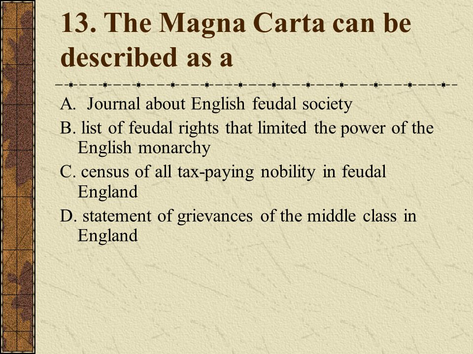 13.The Magna Carta can be described as a A. Journal about English feudal society B.