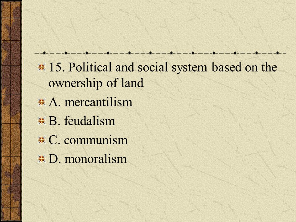 15.Political and social system based on the ownership of land A.