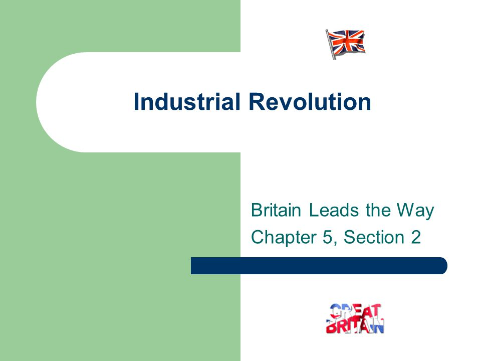 Industrial Revolution Britain Leads the Way Chapter 5, Section 2