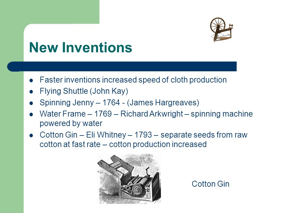 New Inventions Faster inventions increased speed of cloth production Flying Shuttle (John Kay) Spinning Jenny – 1764 - (James Hargreaves) Water Frame – 1769 – Richard Arkwright – spinning machine powered by water Cotton Gin – Eli Whitney – 1793 – separate seeds from raw cotton at fast rate – cotton production increased Cotton Gin