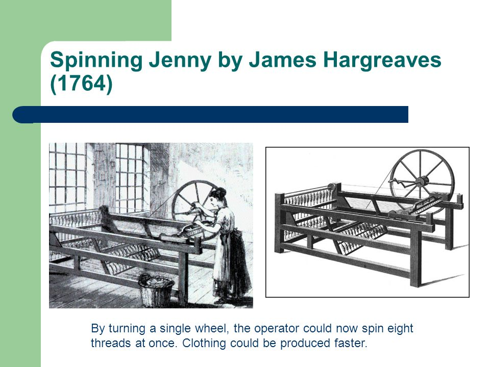 Spinning Jenny by James Hargreaves (1764) By turning a single wheel, the operator could now spin eight threads at once. Clothing could be produced fas