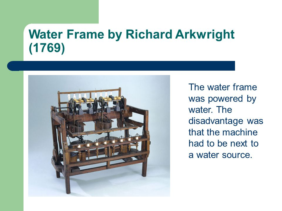 Water Frame by Richard Arkwright (1769) The water frame was powered by water.