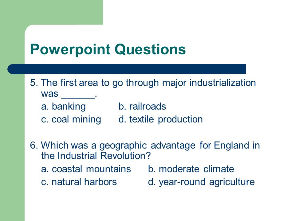 Powerpoint Questions 5. The first area to go through major industrialization was ______. a. bankingb. railroads c. coal miningd. textile production 6.