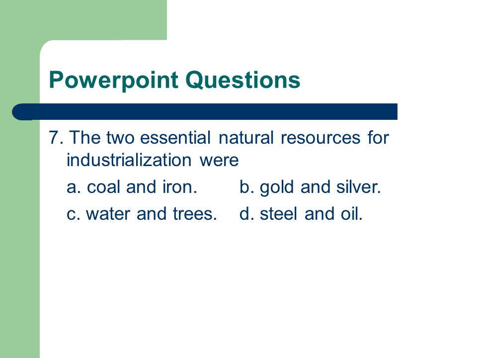 Powerpoint Questions 7.The two essential natural resources for industrialization were a.