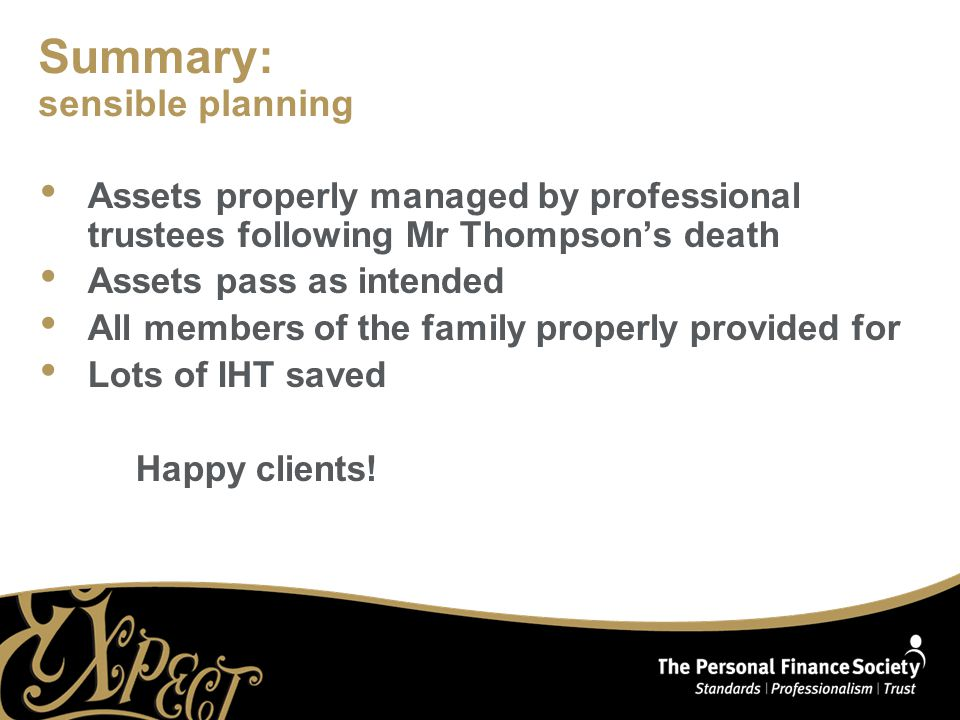 Summary: sensible planning Assets properly managed by professional trustees following Mr Thompson's death Assets pass as intended All members of the family properly provided for Lots of IHT saved Happy clients!