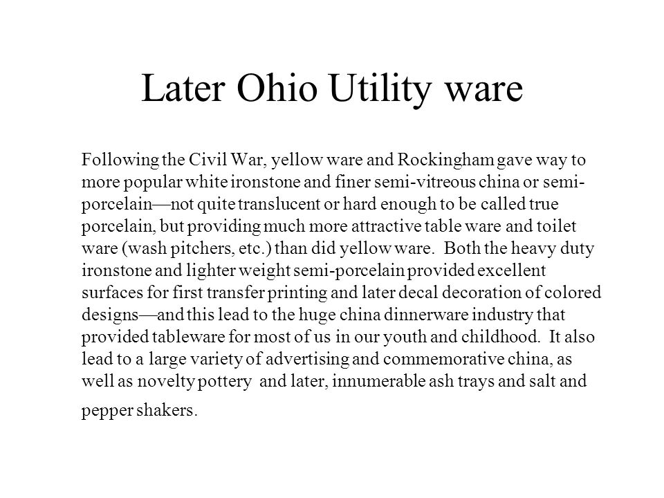 Later Ohio Utility ware Following the Civil War, yellow ware and Rockingham gave way to more popular white ironstone and finer semi-vitreous china or
