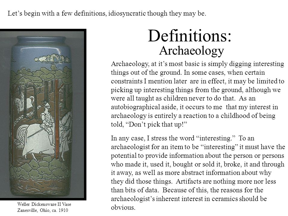 Definitions: Weller Dickensware II Vase Zanesville, Ohio, ca. 1910 Let's begin with a few definitions, idiosyncratic though they may be. Archaeology,