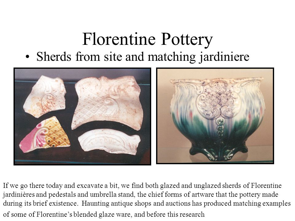 Florentine Pottery Sherds from site and matching jardiniere If we go there today and excavate a bit, we find both glazed and unglazed sherds of Floren