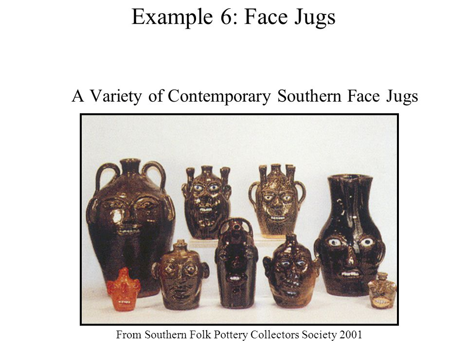 Example 6: Face Jugs A Variety of Contemporary Southern Face Jugs From Southern Folk Pottery Collectors Society 2001
