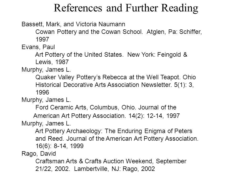 References and Further Reading Bassett, Mark, and Victoria Naumann Cowan Pottery and the Cowan School. Atglen, Pa: Schiffer, 1997 Evans, Paul Art Pott