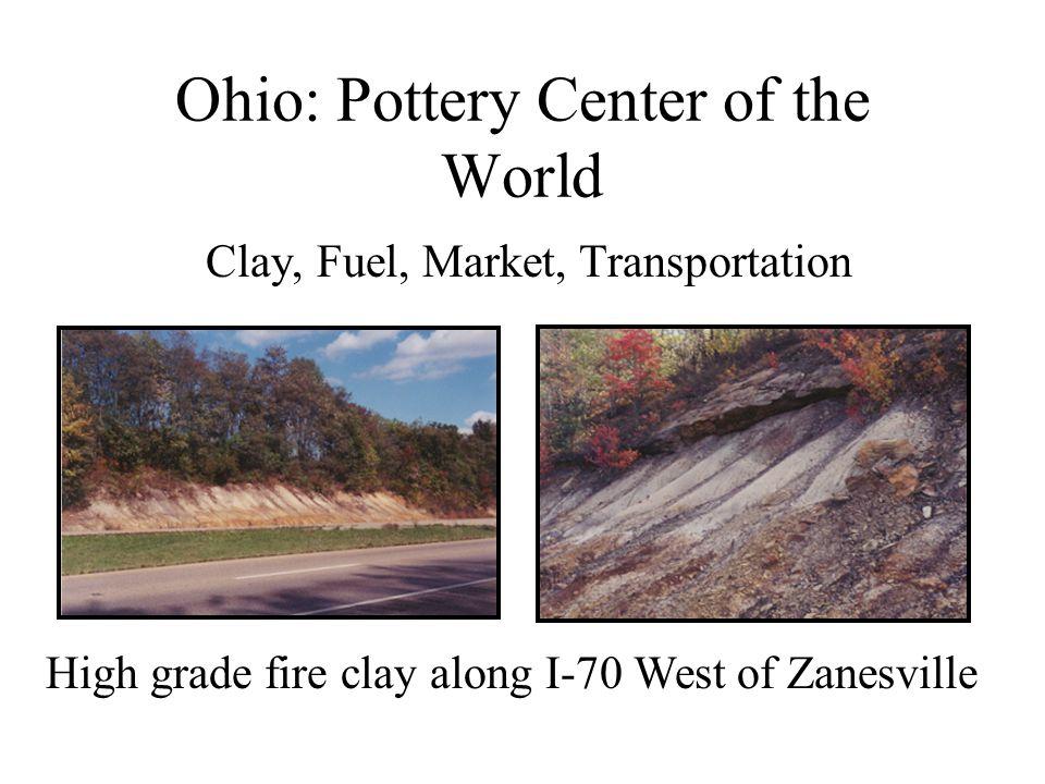 Ohio: Pottery Center of the World Clay, Fuel, Market, Transportation High grade fire clay along I-70 West of Zanesville