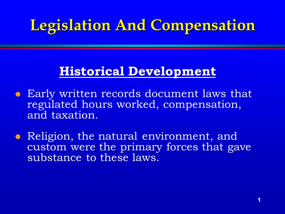 1 Legislation And Compensation Historical Development l Early written records document laws that regulated hours worked, compensation, and taxation.