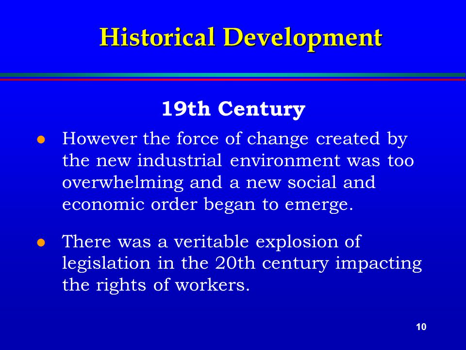 10 Historical Development 19th Century l However the force of change created by the new industrial environment was too overwhelming and a new social and economic order began to emerge.