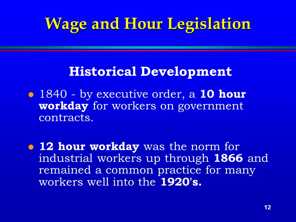 12 Wage and Hour Legislation Historical Development l 1840 - by executive order, a 10 hour workday for workers on government contracts.