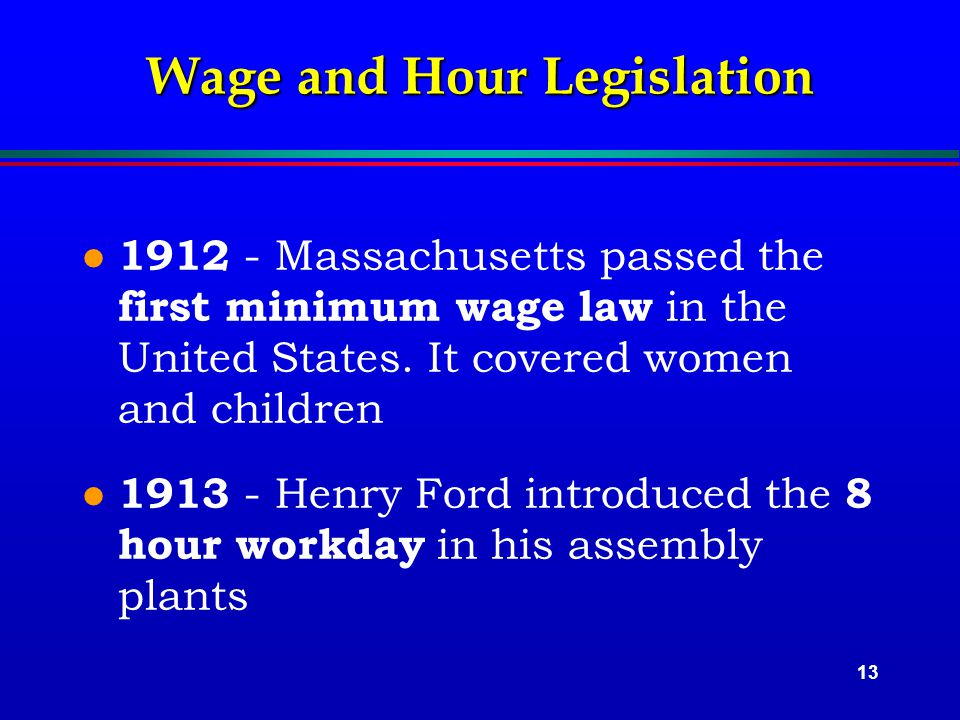 13 Wage and Hour Legislation l 1912 - Massachusetts passed the first minimum wage law in the United States.