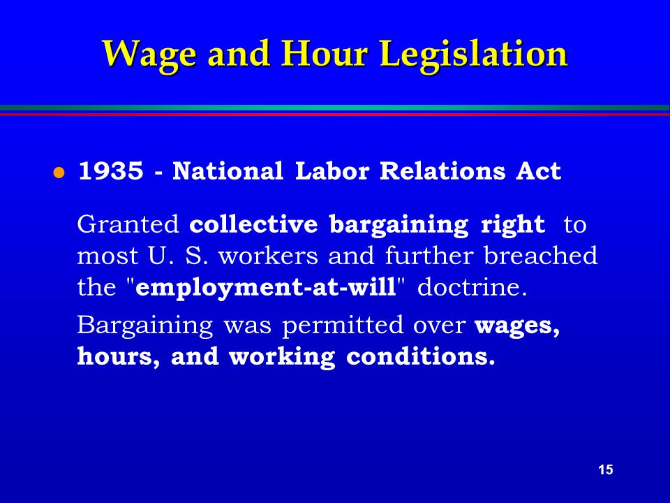15 Wage and Hour Legislation l 1935 - National Labor Relations Act Granted collective bargaining right to most U.