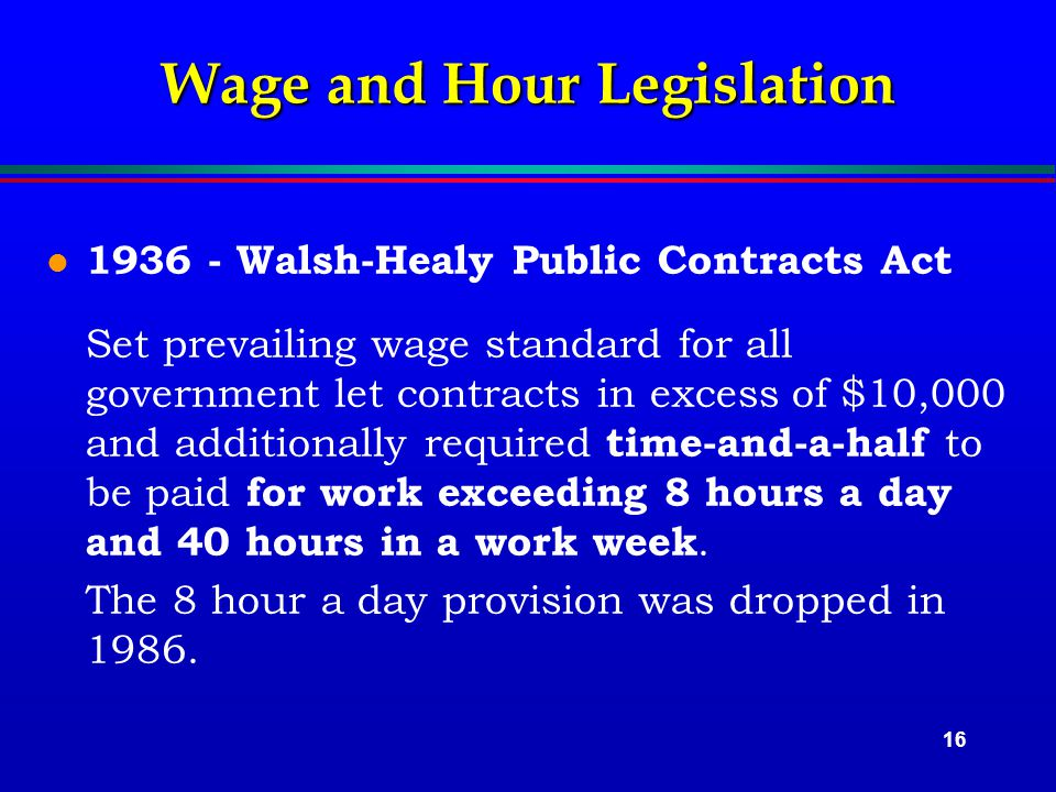 16 Wage and Hour Legislation l 1936 - Walsh-Healy Public Contracts Act Set prevailing wage standard for all government let contracts in excess of $10,000 and additionally required time-and-a-half to be paid for work exceeding 8 hours a day and 40 hours in a work week.