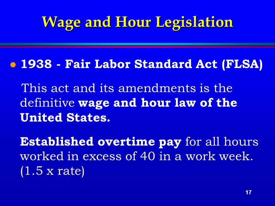 17 Wage and Hour Legislation l 1938 - Fair Labor Standard Act (FLSA) This act and its amendments is the definitive wage and hour law of the United States.