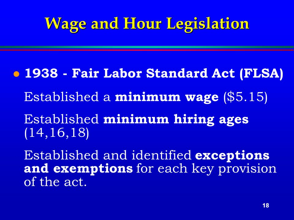 18 Wage and Hour Legislation l 1938 - Fair Labor Standard Act (FLSA) Established a minimum wage ($5.15) Established minimum hiring ages (14,16,18) Established and identified exceptions and exemptions for each key provision of the act.