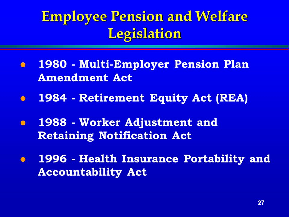 27 Employee Pension and Welfare Legislation l 1980 - Multi-Employer Pension Plan Amendment Act l 1984 - Retirement Equity Act (REA) l 1988 - Worker Adjustment and Retaining Notification Act l 1996 - Health Insurance Portability and Accountability Act