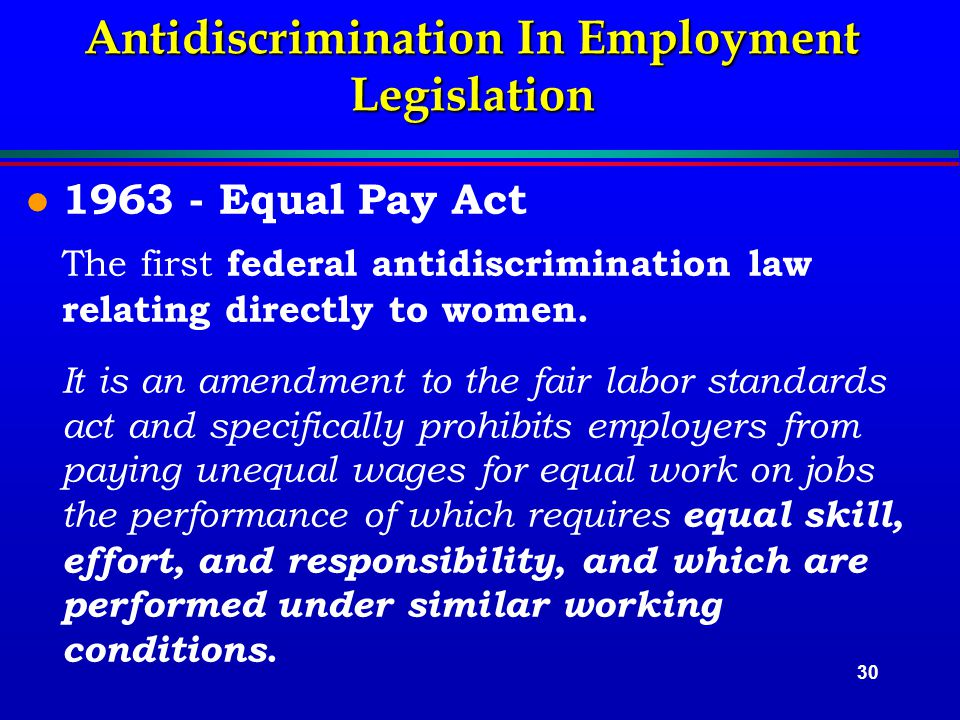 30 Antidiscrimination In Employment Legislation l 1963 - Equal Pay Act The first federal antidiscrimination law relating directly to women.
