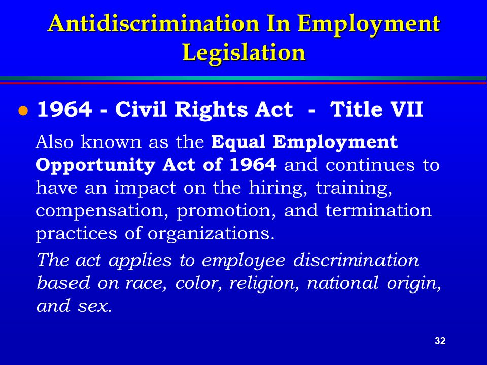 32 Antidiscrimination In Employment Legislation l 1964 - Civil Rights Act - Title VII Also known as the Equal Employment Opportunity Act of 1964 and continues to have an impact on the hiring, training, compensation, promotion, and termination practices of organizations.