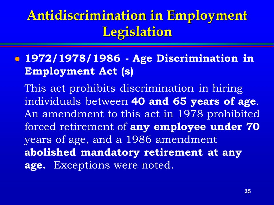 35 l 1972/1978/1986 - Age Discrimination in Employment Act (s) This act prohibits discrimination in hiring individuals between 40 and 65 years of age.