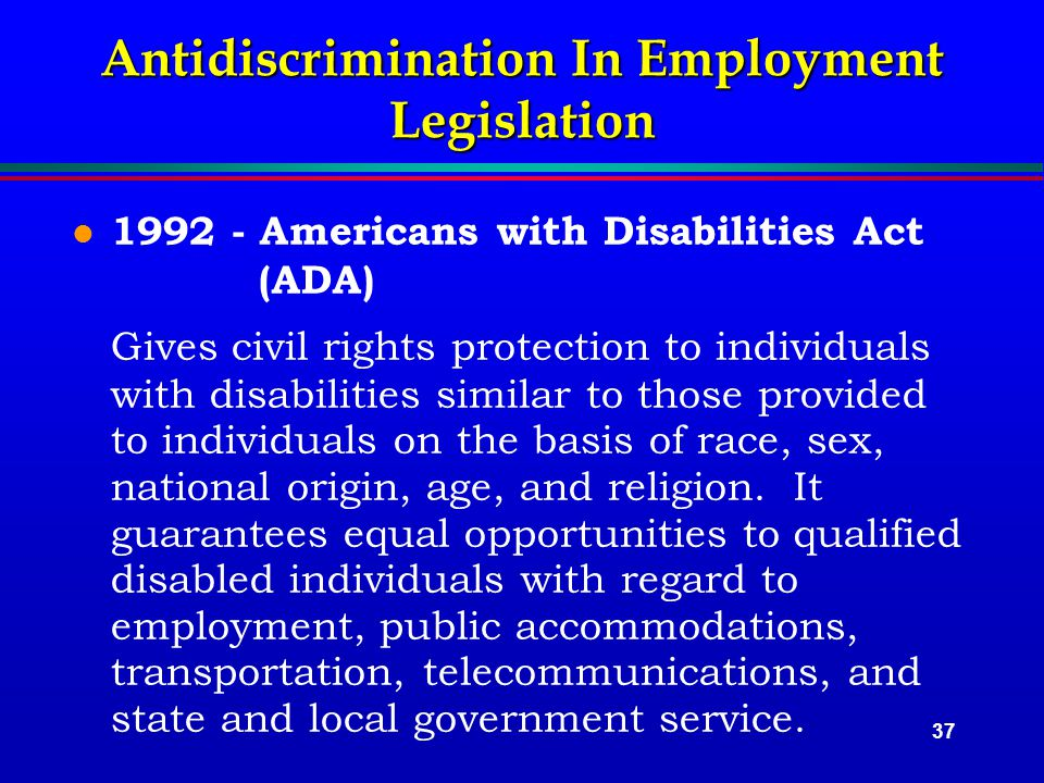 37 Antidiscrimination In Employment Legislation l 1992 - Americans with Disabilities Act (ADA) Gives civil rights protection to individuals with disabilities similar to those provided to individuals on the basis of race, sex, national origin, age, and religion.