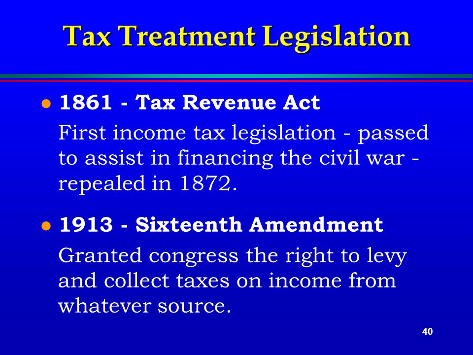40 Tax Treatment Legislation l 1861 - Tax Revenue Act First income tax legislation - passed to assist in financing the civil war - repealed in 1872.