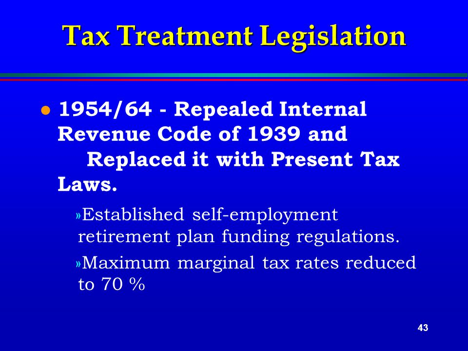 43 Tax Treatment Legislation l 1954/64 - Repealed Internal Revenue Code of 1939 and Replaced it with Present Tax Laws.