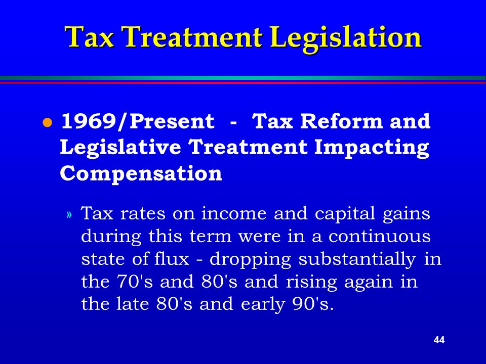 44 Tax Treatment Legislation l 1969/Present - Tax Reform and Legislative Treatment Impacting Compensation »Tax rates on income and capital gains during this term were in a continuous state of flux - dropping substantially in the 70 s and 80 s and rising again in the late 80 s and early 90 s.