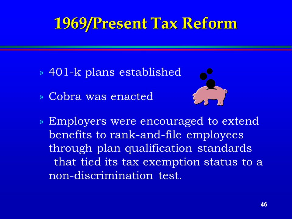 46 1969/Present Tax Reform »401-k plans established »Cobra was enacted »Employers were encouraged to extend benefits to rank-and-file employees through plan qualification standards that tied its tax exemption status to a non-discrimination test.
