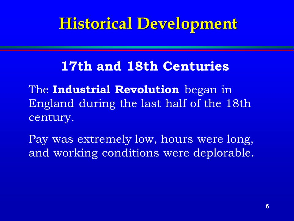 6 Historical Development 17th and 18th Centuries The Industrial Revolution began in England during the last half of the 18th century.