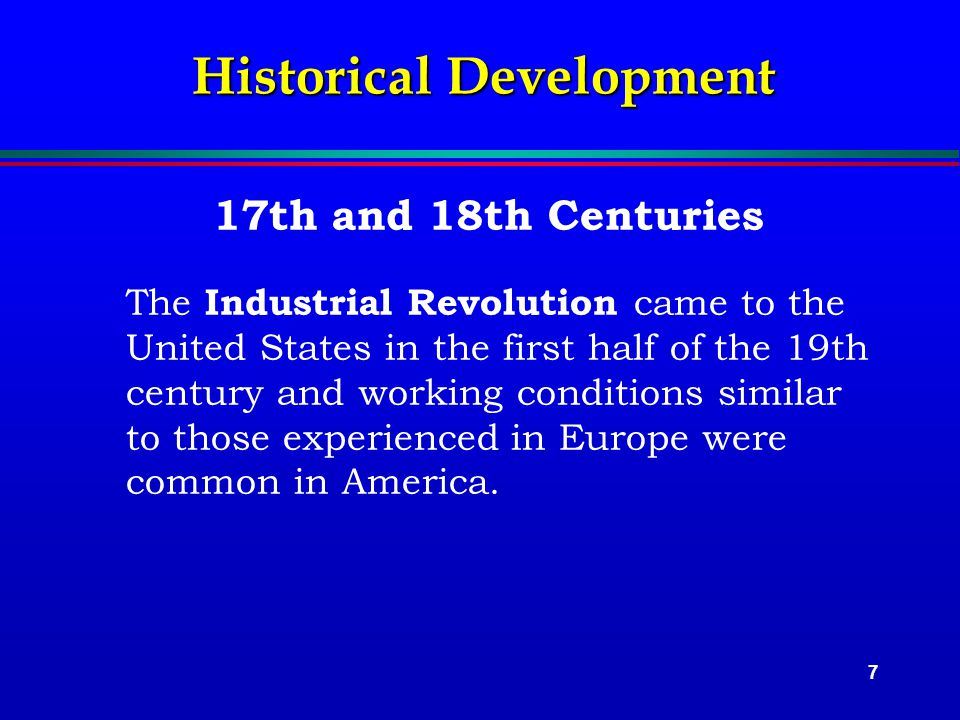 7 Historical Development 17th and 18th Centuries The Industrial Revolution came to the United States in the first half of the 19th century and working conditions similar to those experienced in Europe were common in America.