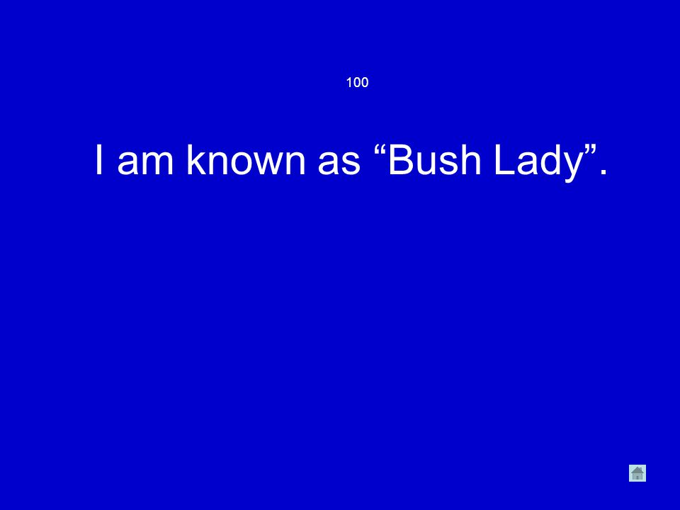 100 I am known as Bush Lady .