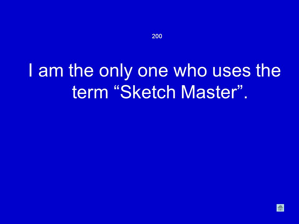 200 I am the only one who uses the term Sketch Master .