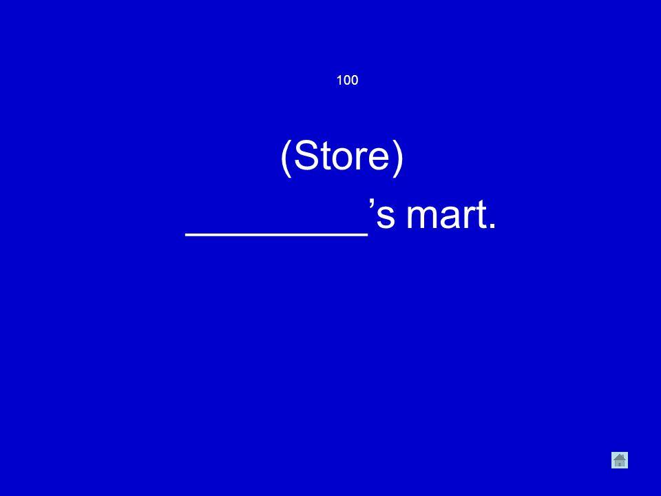 100 (Store) ________'s mart.