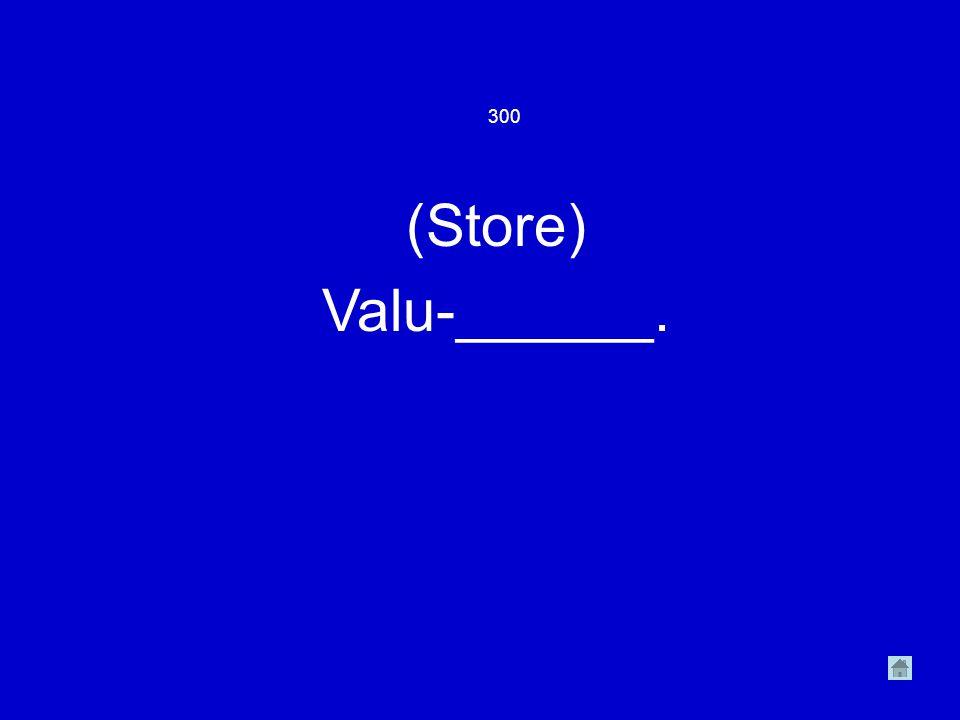 300 (Store) Valu-______.