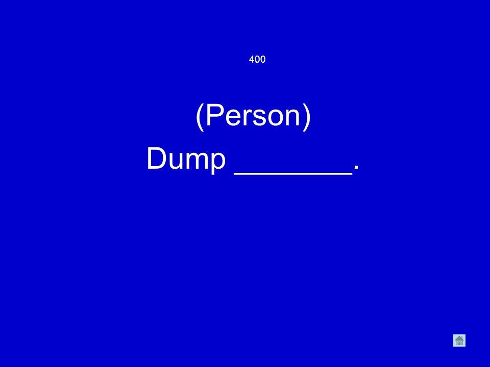 400 (Person) Dump _______.